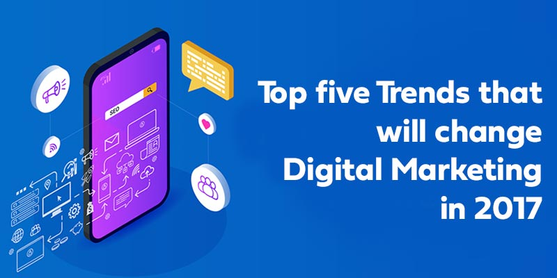 Top five Trends that will change Digital Marketing in 2017